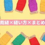 手芸は簡単!!初心者が裁縫の可能性を広げる縫い方の基本まとめ10選!!